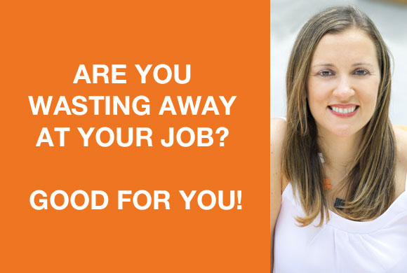 Are You Wasting Away At Your Job? Good For You!